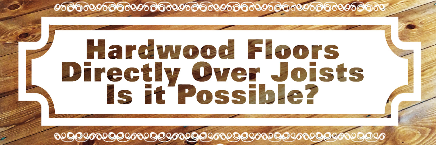 How To Install Hardwood Floors Directly Over Joists | Wood